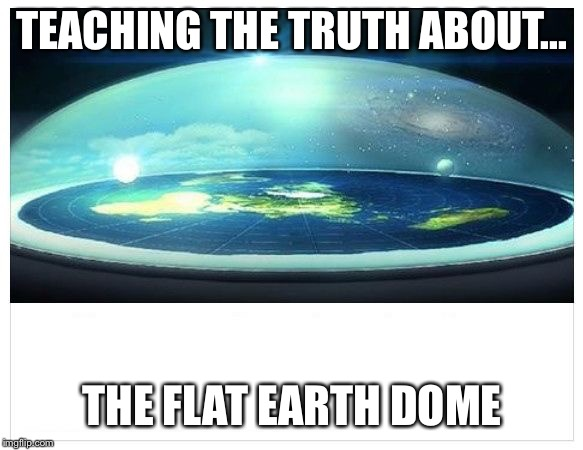 TEACHING THE TRUTH ABOUT... THE FLAT EARTH DOME | image tagged in flat earth dome | made w/ Imgflip meme maker