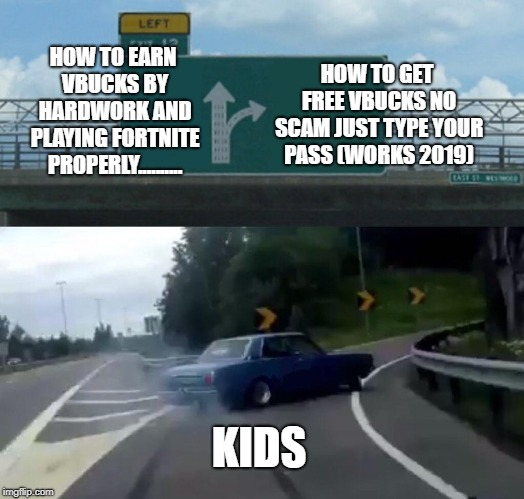 Left Exit 12 Off Ramp Meme | HOW TO EARN VBUCKS BY HARDWORK AND PLAYING FORTNITE PROPERLY.......... HOW TO GET FREE VBUCKS NO SCAM JUST TYPE YOUR PASS (WORKS 2019) KIDS | image tagged in memes,left exit 12 off ramp | made w/ Imgflip meme maker