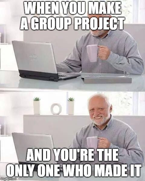 Hide the Pain Harold Meme | WHEN YOU MAKE A GROUP PROJECT AND YOU'RE THE ONLY ONE WHO MADE IT | image tagged in memes,hide the pain harold | made w/ Imgflip meme maker