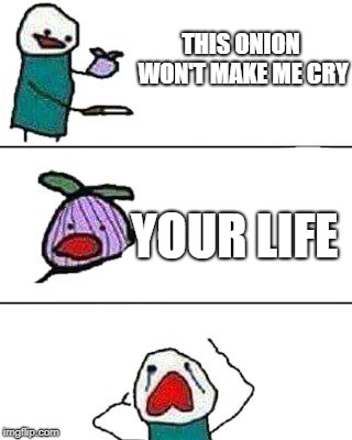 Sad | THIS ONION WON'T MAKE ME CRY YOUR LIFE | image tagged in this onion won't make me cry,memes | made w/ Imgflip meme maker