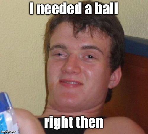 10 Guy Meme | I needed a ball right then | image tagged in memes,10 guy | made w/ Imgflip meme maker