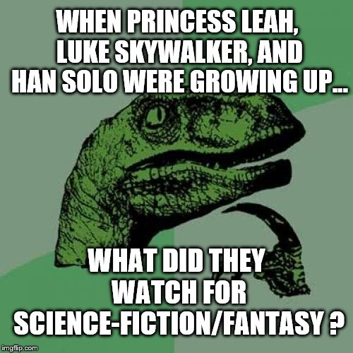 no title | WHEN PRINCESS LEAH, LUKE SKYWALKER, AND HAN SOLO WERE GROWING UP... WHAT DID THEY WATCH FOR SCIENCE-FICTION/FANTASY ? | image tagged in philosoraptor,star wars | made w/ Imgflip meme maker