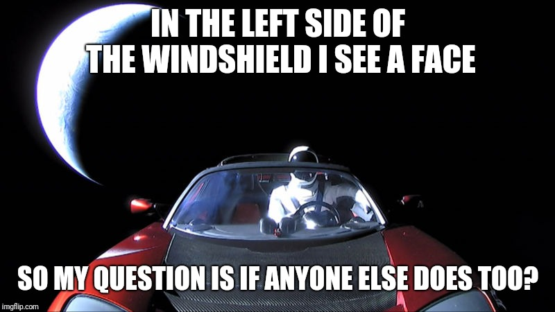 Just a question to check if I'm crazy | IN THE LEFT SIDE OF THE WINDSHIELD I SEE A FACE SO MY QUESTION IS IF ANYONE ELSE DOES TOO? | image tagged in starman,memes,tesla,alien,answer | made w/ Imgflip meme maker