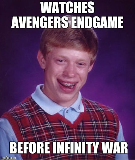 Bad Luck Brian Meme | WATCHES AVENGERS ENDGAME BEFORE INFINITY WAR | image tagged in memes,bad luck brian | made w/ Imgflip meme maker