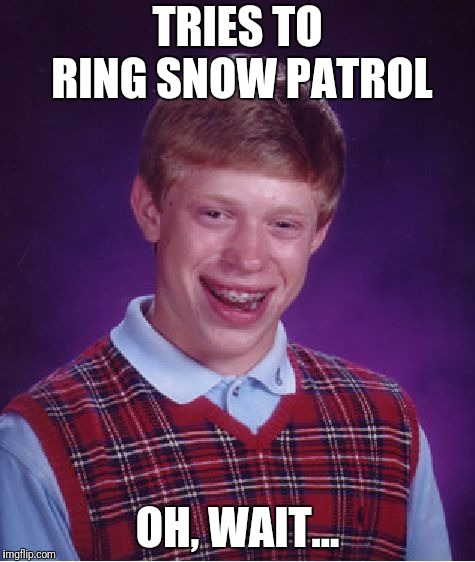 Bad Luck Brian Meme | TRIES TO RING SNOW PATROL OH, WAIT... | image tagged in memes,bad luck brian | made w/ Imgflip meme maker