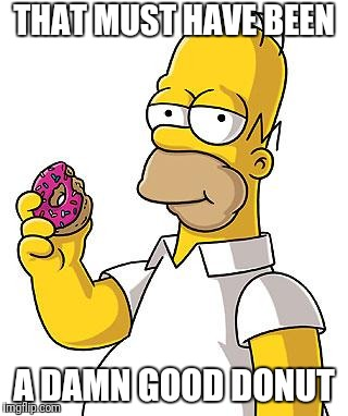 Homer Donut | THAT MUST HAVE BEEN A DAMN GOOD DONUT | image tagged in homer donut | made w/ Imgflip meme maker