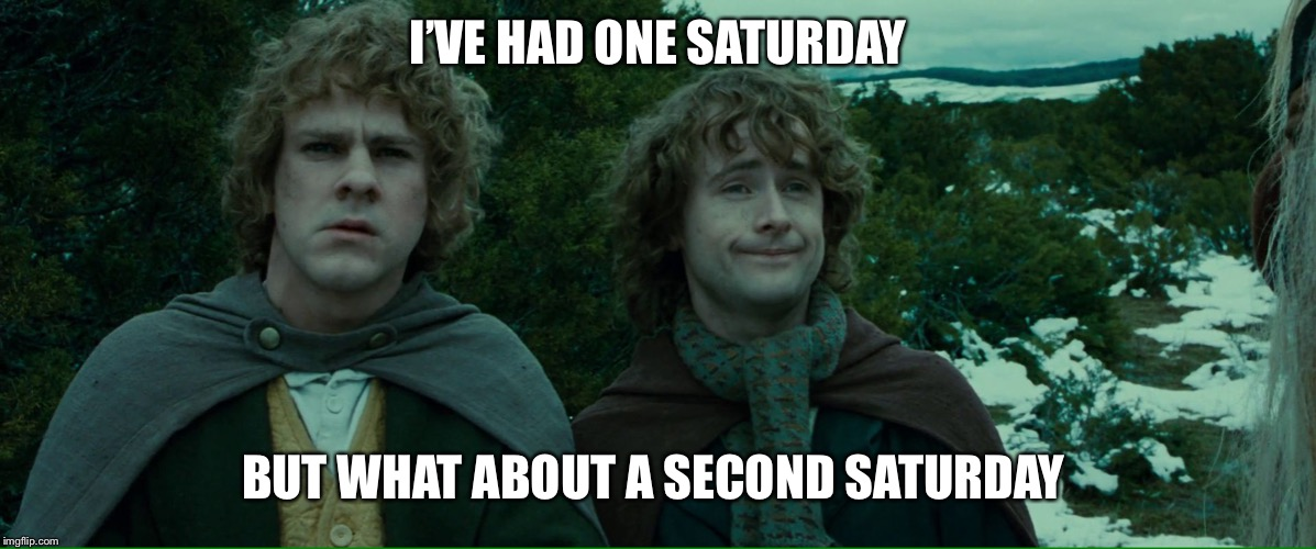 Lord of the Rings LOTR Elevenses | I'VE HAD ONE SATURDAY BUT WHAT ABOUT A SECOND SATURDAY | image tagged in lord of the rings lotr elevenses,AdviceAnimals | made w/ Imgflip meme maker