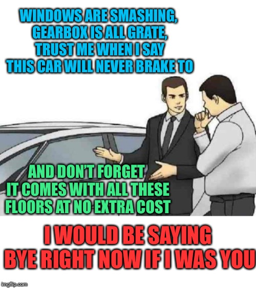 The art of selling without lying - you had me at smashing windows | WINDOWS ARE SMASHING, GEARBOX IS ALL GRATE, TRUST ME WHEN I SAY THIS CAR WILL NEVER BRAKE TO AND DON'T FORGET IT COMES WITH ALL THESE FLOORS | image tagged in memes,car salesman slaps roof of car,the art of the deal,play on words,true lies | made w/ Imgflip meme maker
