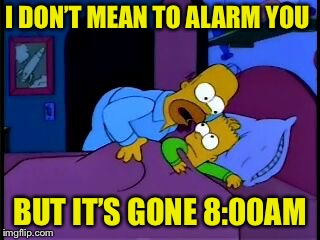 Homer Simpson I don't mean to alarm you | I DON'T MEAN TO ALARM YOU BUT IT'S GONE 8:00AM | image tagged in homer simpson i don't mean to alarm you | made w/ Imgflip meme maker