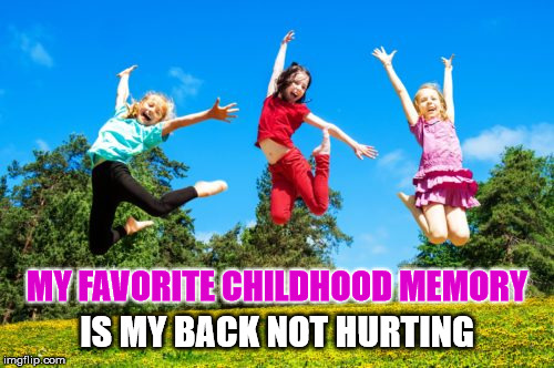 Memories | MY FAVORITE CHILDHOOD MEMORY IS MY BACK NOT HURTING | image tagged in jumping,children,childhood,memory,back,hurting | made w/ Imgflip meme maker