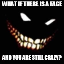 WHAT IF THERE IS A FACE AND YOU ARE STILL CRAZY? | made w/ Imgflip meme maker