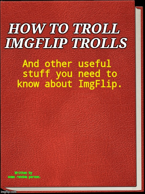 Here's a new template, 'made' by me. Obviously... | HOW TO TROLL IMGFLIP TROLLS And other useful stuff you need to know about ImgFlip. Written by some random person. | image tagged in a book,imgflip trolls | made w/ Imgflip meme maker