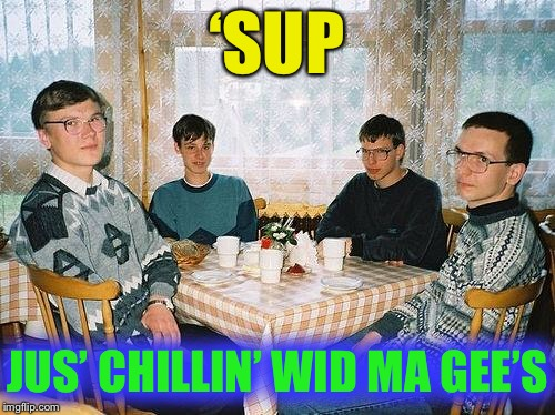 nerd party | 'SUP JUS' CHILLIN' WID MA GEE'S | image tagged in nerd party | made w/ Imgflip meme maker