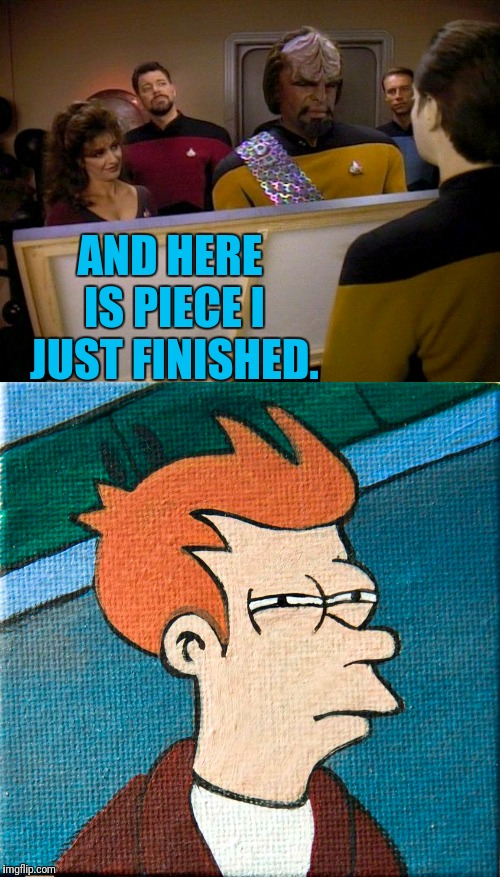 Data Paints Fry |  AND HERE IS PIECE I JUST FINISHED. | image tagged in star trek data,data,star trek the next generation,painting,star trek tng | made w/ Imgflip meme maker