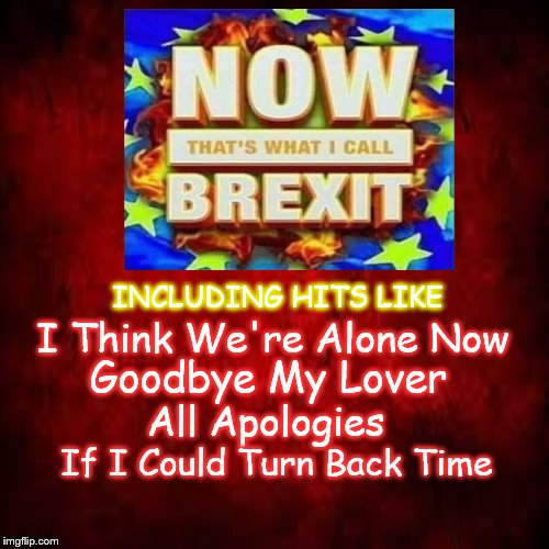 BREXIT | INCLUDING HITS LIKE I Think We're Alone Now Goodbye My Lover All Apologies If I Could Turn Back Time | image tagged in brexit,music,european union,eu,europe | made w/ Imgflip meme maker