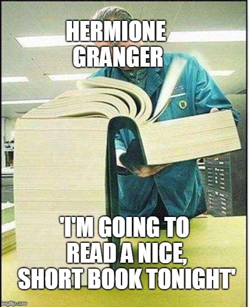 big book |  HERMIONE GRANGER; 'I'M GOING TO READ A NICE, SHORT BOOK TONIGHT' | image tagged in big book | made w/ Imgflip meme maker
