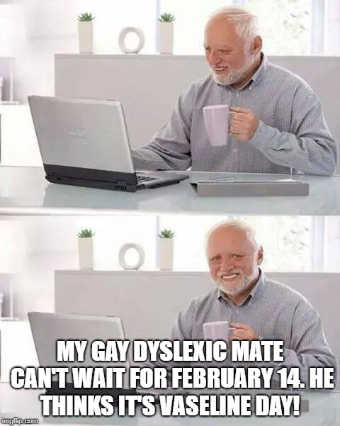 Hide the Pain Harold Meme | MY GAY DYSLEXIC MATE CAN'T WAIT FOR FEBRUARY 14. HE THINKS IT'S VASELINE DAY! | image tagged in memes,hide the pain harold | made w/ Imgflip meme maker