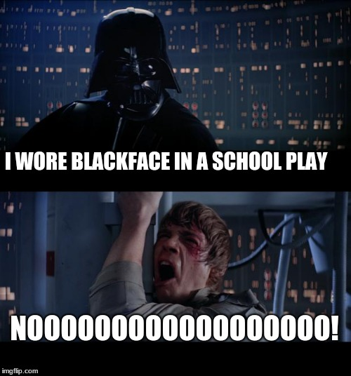 Everyone has a past | I WORE BLACKFACE IN A SCHOOL PLAY NOOOOOOOOOOOOOOOOOO! | image tagged in memes,star wars no,everyone has a past | made w/ Imgflip meme maker