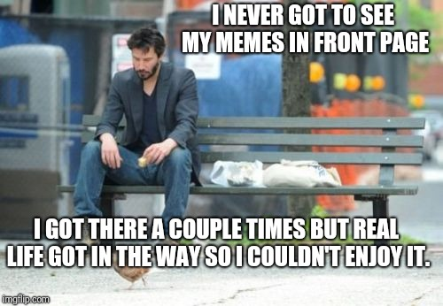 I'm... I'm... Whaaaaaaa!!!!!!!Sob... Sniff... | I NEVER GOT TO SEE MY MEMES IN FRONT PAGE I GOT THERE A COUPLE TIMES BUT REAL LIFE GOT IN THE WAY SO I COULDN'T ENJOY IT. | image tagged in memes,sad keanu | made w/ Imgflip meme maker