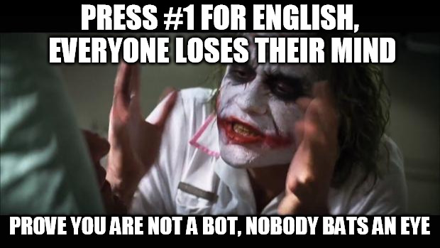 And everybody loses their minds Meme | PRESS #1 FOR ENGLISH, EVERYONE LOSES THEIR MIND PROVE YOU ARE NOT A BOT, NOBODY BATS AN EYE | image tagged in memes,and everybody loses their minds | made w/ Imgflip meme maker