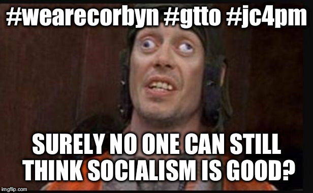 #wearecorbyn #gtto #jc4pm | #wearecorbyn #gtto #jc4pm SURELY NO ONE CAN STILL THINK SOCIALISM IS GOOD? | image tagged in wearecorbyn,gtto jc4pm,cultofcorbyn,anti-semite and a racist,communist socialist,labourisdead | made w/ Imgflip meme maker