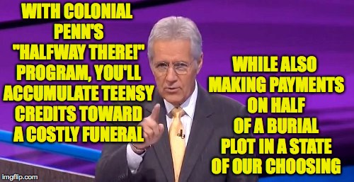 "Are we there yet? | WITH COLONIAL PENN'S ""HALFWAY THERE!"" PROGRAM, YOU'LL ACCUMULATE TEENSY CREDITS TOWARD A COSTLY FUNERAL WHILE ALSO MAKING PAYMENTS ON HALF O 
