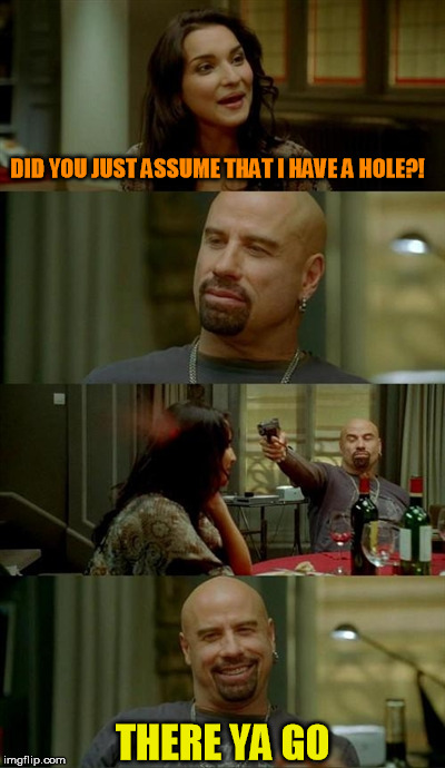 Skinhead John Travolta Meme | DID YOU JUST ASSUME THAT I HAVE A HOLE?! THERE YA GO | image tagged in memes,skinhead john travolta | made w/ Imgflip meme maker