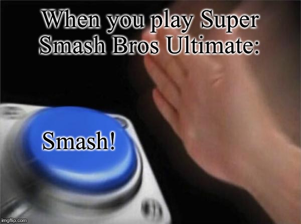 Who else plays Super Smash Bros Ultimate?  | When you play Super Smash Bros Ultimate: Smash! | image tagged in memes,blank nut button,super smash bros,funny,smash bros,super smash brothers | made w/ Imgflip meme maker