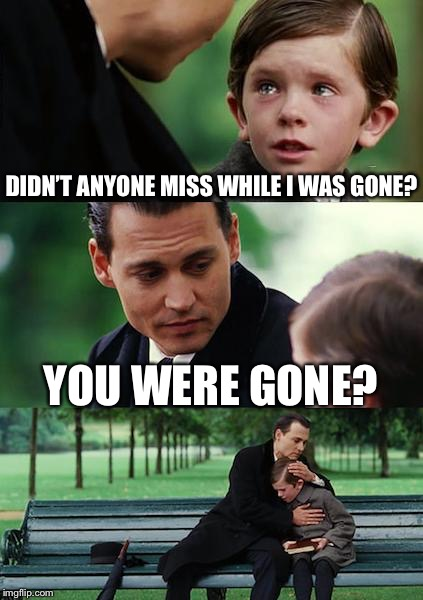 Based on a true story | DIDN'T ANYONE MISS WHILE I WAS GONE? YOU WERE GONE? | image tagged in memes,finding neverland,at work | made w/ Imgflip meme maker
