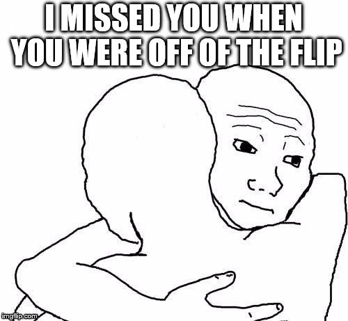 awww hug | I MISSED YOU WHEN YOU WERE OFF OF THE FLIP | image tagged in awww hug | made w/ Imgflip meme maker