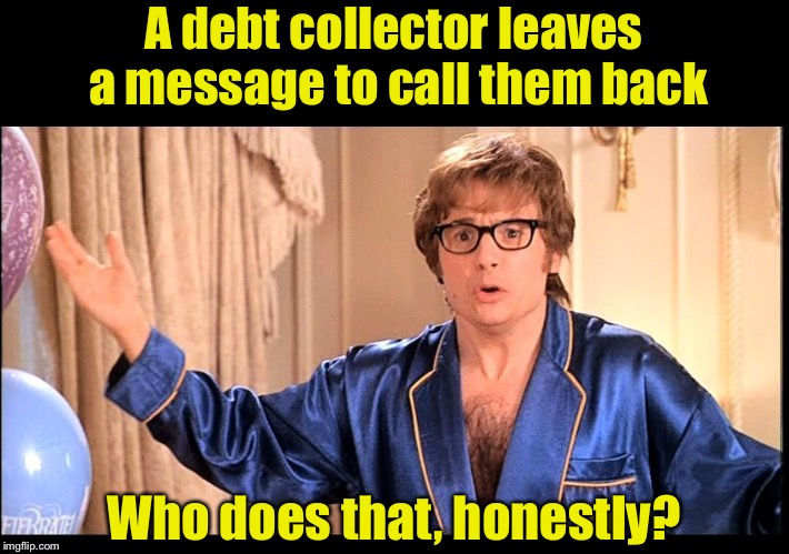 Some people must be calling back, otherwise they wouldn't keep doing it. | A debt collector leaves a message to call them back Who does that, honestly? | image tagged in who does that honestly,robo calls,telemarketer | made w/ Imgflip meme maker