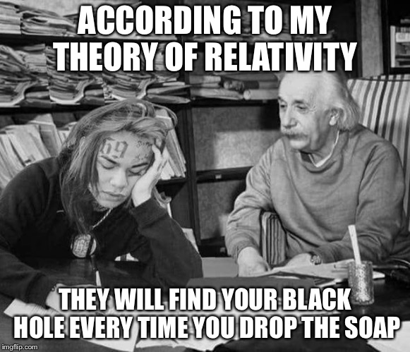Black hole prediction  | ACCORDING TO MY THEORY OF RELATIVITY THEY WILL FIND YOUR BLACK HOLE EVERY TIME YOU DROP THE SOAP | image tagged in albert einstein,relativity | made w/ Imgflip meme maker