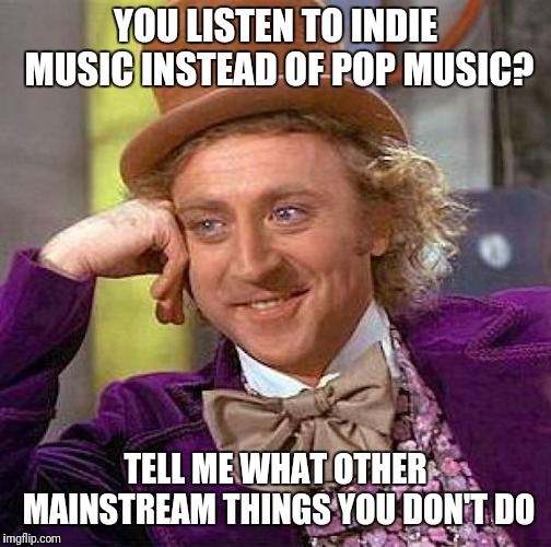 Creepy Condescending Wonka Meme | YOU LISTEN TO INDIE MUSIC INSTEAD OF POP MUSIC? TELL ME WHAT OTHER MAINSTREAM THINGS YOU DON'T DO | image tagged in memes,creepy condescending wonka | made w/ Imgflip meme maker