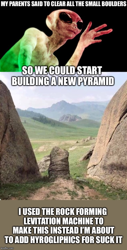 I'm Not Sayin It was Aliens......But it Was Aliens.... | MY PARENTS SAID TO CLEAR ALL THE SMALL BOULDERS SO WE COULD START BUILDING A NEW PYRAMID I USED THE ROCK FORMING LEVITATION MACHINE TO MAKE  | image tagged in ancient aliens guy,memes,alien teenager,funny | made w/ Imgflip meme maker