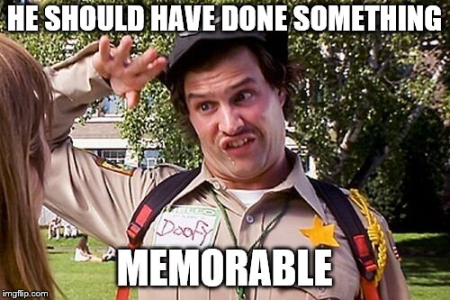 Special Officer Doofy | HE SHOULD HAVE DONE SOMETHING MEMORABLE | image tagged in special officer doofy | made w/ Imgflip meme maker