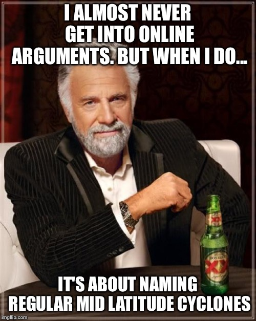 The Most Interesting Man In The World Meme | I ALMOST NEVER GET INTO ONLINE ARGUMENTS. BUT WHEN I DO... IT'S ABOUT NAMING REGULAR MID LATITUDE CYCLONES | image tagged in memes,the most interesting man in the world | made w/ Imgflip meme maker