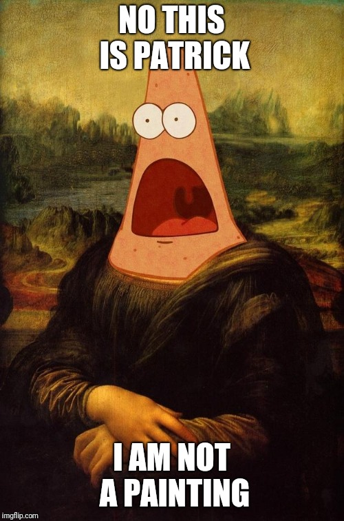 Surprised Patrick Lisa | NO THIS IS PATRICK I AM NOT A PAINTING | image tagged in surprised patrick lisa,no this is patrick,spongebob,patrick star,memes | made w/ Imgflip meme maker