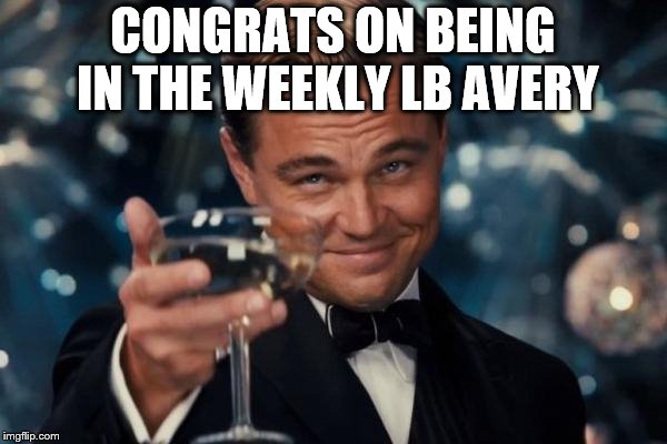 Leonardo Dicaprio Cheers Meme | CONGRATS ON BEING IN THE WEEKLY LB AVERY | image tagged in memes,leonardo dicaprio cheers | made w/ Imgflip meme maker