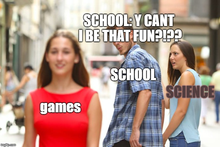 Distracted Boyfriend Meme | games SCHOOL SCIENCE SCHOOL: Y CANT I BE THAT FUN?!?? | image tagged in memes,distracted boyfriend | made w/ Imgflip meme maker