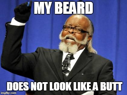 Too Damn High Meme | MY BEARD DOES NOT LOOK LIKE A BUTT | image tagged in memes,too damn high | made w/ Imgflip meme maker