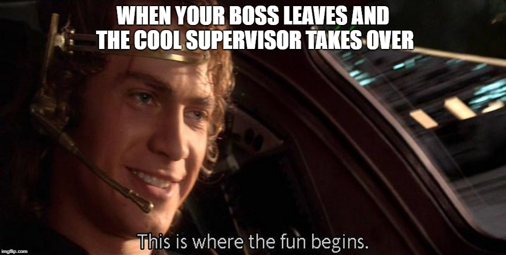 This is where the fun begins | WHEN YOUR BOSS LEAVES AND THE COOL SUPERVISOR TAKES OVER | image tagged in this is where the fun begins | made w/ Imgflip meme maker