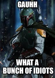 Boba Fett | GAUHH WHAT A BUNCH OF IDIOTS | image tagged in boba fett | made w/ Imgflip meme maker