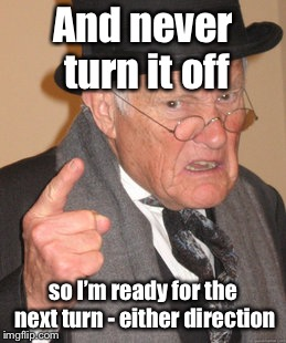 Back In My Day Meme | And never turn it off so I'm ready for the next turn - either direction | image tagged in memes,back in my day | made w/ Imgflip meme maker