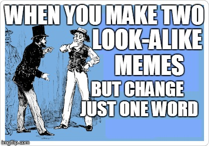 life | WHEN YOU MAKE TWO BUT CHANGE JUST ONE WORD LOOK-ALIKE MEMES | image tagged in funny | made w/ Imgflip meme maker