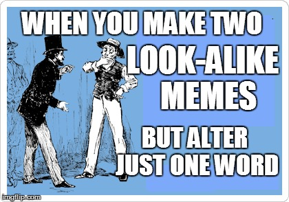 life | WHEN YOU MAKE TWO BUT ALTER JUST ONE WORD LOOK-ALIKE  MEMES | image tagged in funny | made w/ Imgflip meme maker