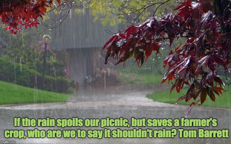 Rain | If the rain spoils our picnic, but saves a farmer's crop, who are we to say it shouldn't rain? Tom Barrett | image tagged in rainy day,farmers,rain | made w/ Imgflip meme maker