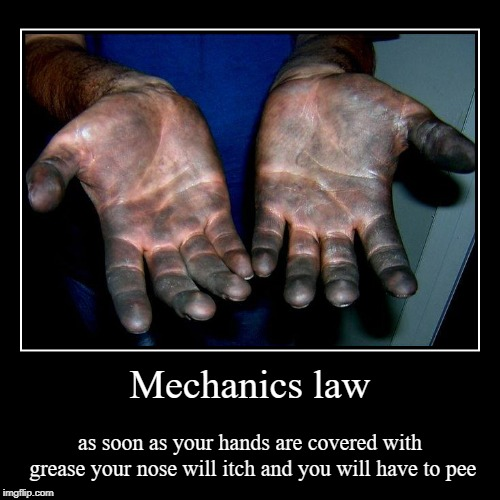true dat | Mechanics law | as soon as your hands are covered with grease your nose will itch and you will have to pee | image tagged in funny,demotivationals | made w/ Imgflip demotivational maker