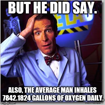 Oxygen  | BUT HE DID SAY. ALSO, THE AVERAGE MAN INHALES 7842.1824 GALLONS OF OXYGEN DAILY. | image tagged in memes,bill nye the science guy | made w/ Imgflip meme maker