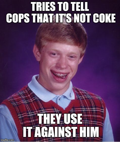 Bad Luck Brian Meme | TRIES TO TELL COPS THAT IT'S NOT COKE THEY USE IT AGAINST HIM | image tagged in memes,bad luck brian | made w/ Imgflip meme maker