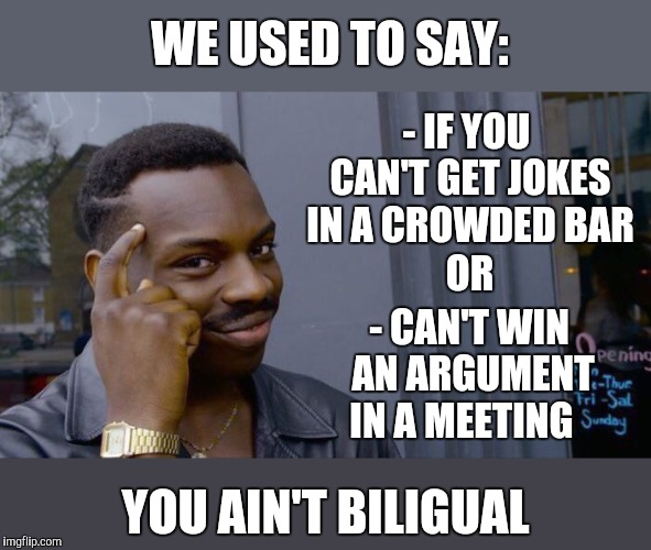 Roll Safe Think About It Meme | WE USED TO SAY: YOU AIN'T BILIGUAL - IF YOU CAN'T GET JOKES IN A CROWDED BAR - CAN'T WIN AN ARGUMENT IN A MEETING OR | image tagged in memes,roll safe think about it | made w/ Imgflip meme maker